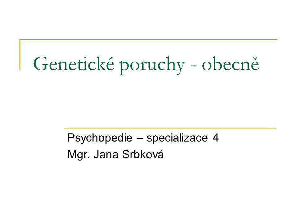 Genetické poruchy - obecně Psychopedie – specializace 4 Mgr. Jana Srbková