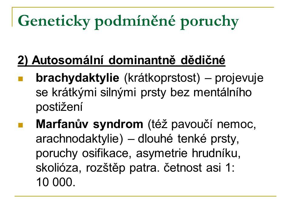 Geneticky podmíněné poruchy 2) Autosomální dominantně dědičné brachydaktylie (krátkoprstost) – projevuje se krátkými silnými prsty bez mentálního postižení Marfanův syndrom (též pavoučí nemoc, arachnodaktylie) – dlouhé tenké prsty, poruchy osifikace, asymetrie hrudníku, skolióza, rozštěp patra.