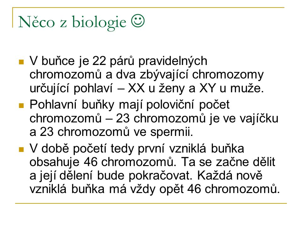 Něco z biologie V buňce je 22 párů pravidelných chromozomů a dva zbývající chromozomy určující pohlaví – XX u ženy a XY u muže. Pohlavní buňky mají po