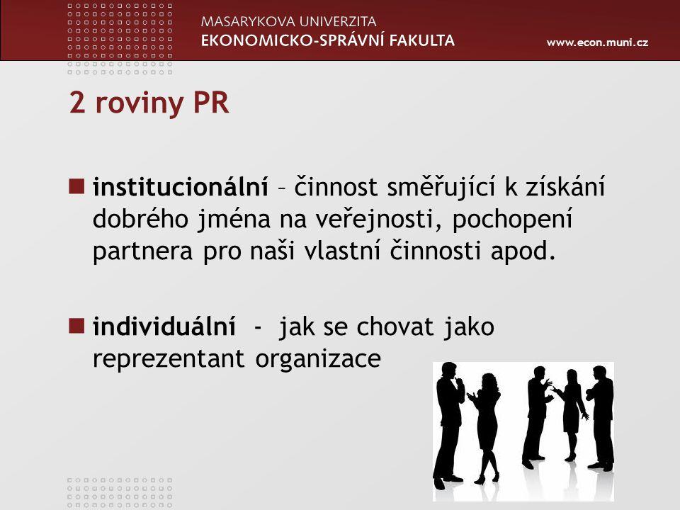 www.econ.muni.cz 2 roviny PR institucionální – činnost směřující k získání dobrého jména na veřejnosti, pochopení partnera pro naši vlastní činnosti apod.