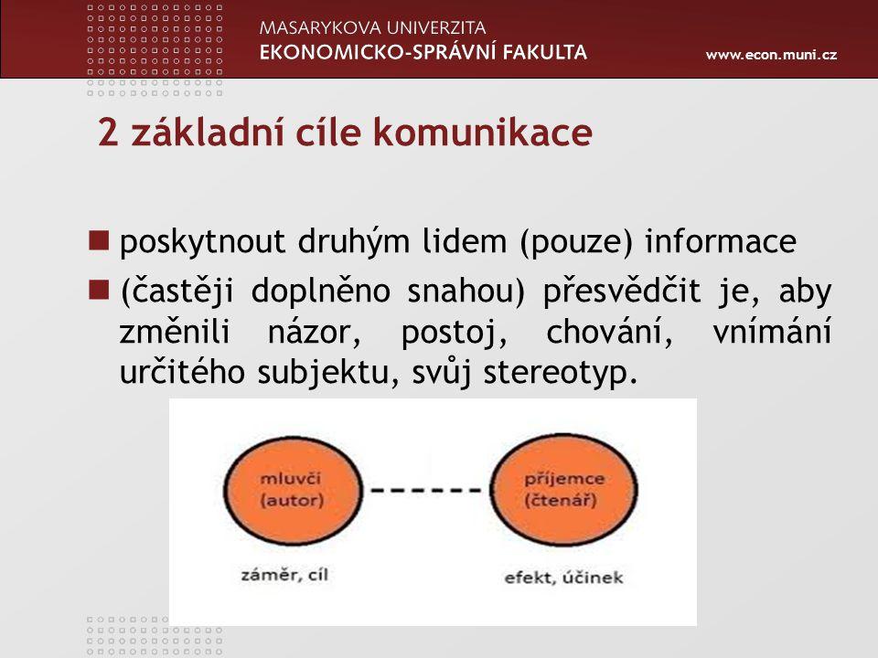 www.econ.muni.cz 2 základní cíle komunikace poskytnout druhým lidem (pouze) informace (častěji doplněno snahou) přesvědčit je, aby změnili názor, postoj, chování, vnímání určitého subjektu, svůj stereotyp.