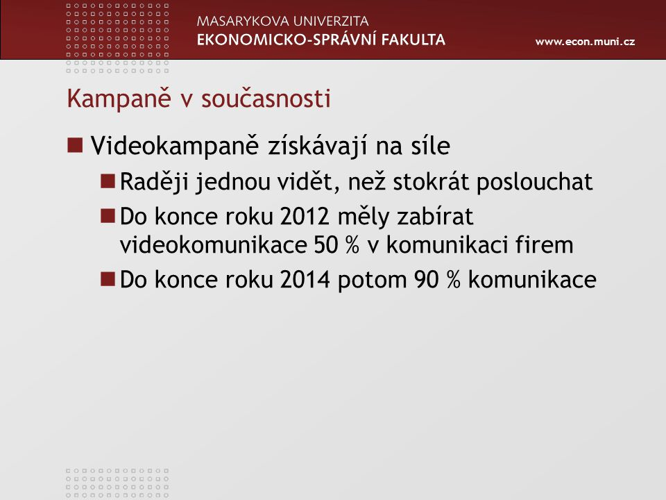 www.econ.muni.cz Kampaně v současnosti Videokampaně získávají na síle Raději jednou vidět, než stokrát poslouchat Do konce roku 2012 měly zabírat videokomunikace 50 % v komunikaci firem Do konce roku 2014 potom 90 % komunikace