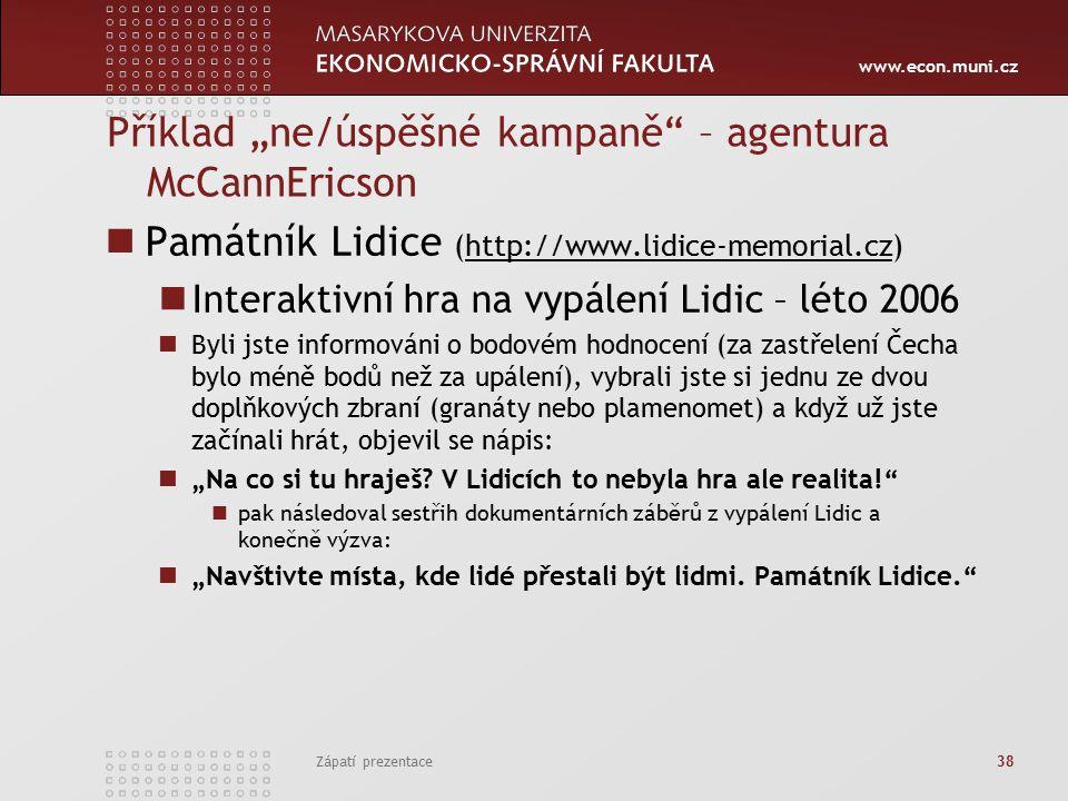 """www.econ.muni.cz Příklad """"ne/úspěšné kampaně – agentura McCannEricson Památník Lidice (http://www.lidice-memorial.cz)http://www.lidice-memorial.cz Interaktivní hra na vypálení Lidic – léto 2006 Byli jste informováni o bodovém hodnocení (za zastřelení Čecha bylo méně bodů než za upálení), vybrali jste si jednu ze dvou doplňkových zbraní (granáty nebo plamenomet) a když už jste začínali hrát, objevil se nápis: """"Na co si tu hraješ."""