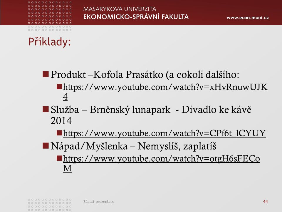 www.econ.muni.cz Příklady: Produkt –Kofola Prasátko (a cokoli dalšího: https://www.youtube.com/watch v=xHvRnuwUJK 4 https://www.youtube.com/watch v=xHvRnuwUJK 4 Slu ž ba – Brn ě nský lunapark - Divadlo ke káv ě 2014 https://www.youtube.com/watch v=CPf6t_lCYUY Nápad/Myšlenka – Nemyslíš, zaplatíš https://www.youtube.com/watch v=otgH6sFECo M https://www.youtube.com/watch v=otgH6sFECo M Zápatí prezentace 44