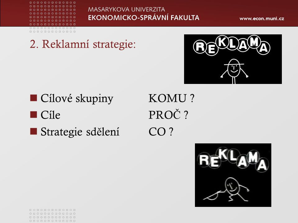 www.econ.muni.cz 2. Reklamní strategie: Cílové skupinyKOMU CílePRO Č Strategie sd ě leníCO