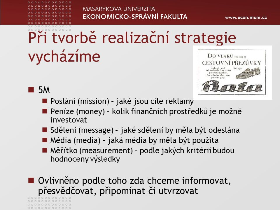 www.econ.muni.cz Při tvorbě realizační strategie vycházíme 5M Poslání (mission) – jaké jsou cíle reklamy Peníze (money) – kolik finančních prostředků je možné investovat Sdělení (message) – jaké sdělení by měla být odeslána Média (media) – jaká média by měla být použita Měřítko (measurement) – podle jakých kritérií budou hodnoceny výsledky Ovlivněno podle toho zda chceme informovat, přesvědčovat, připomínat či utvrzovat