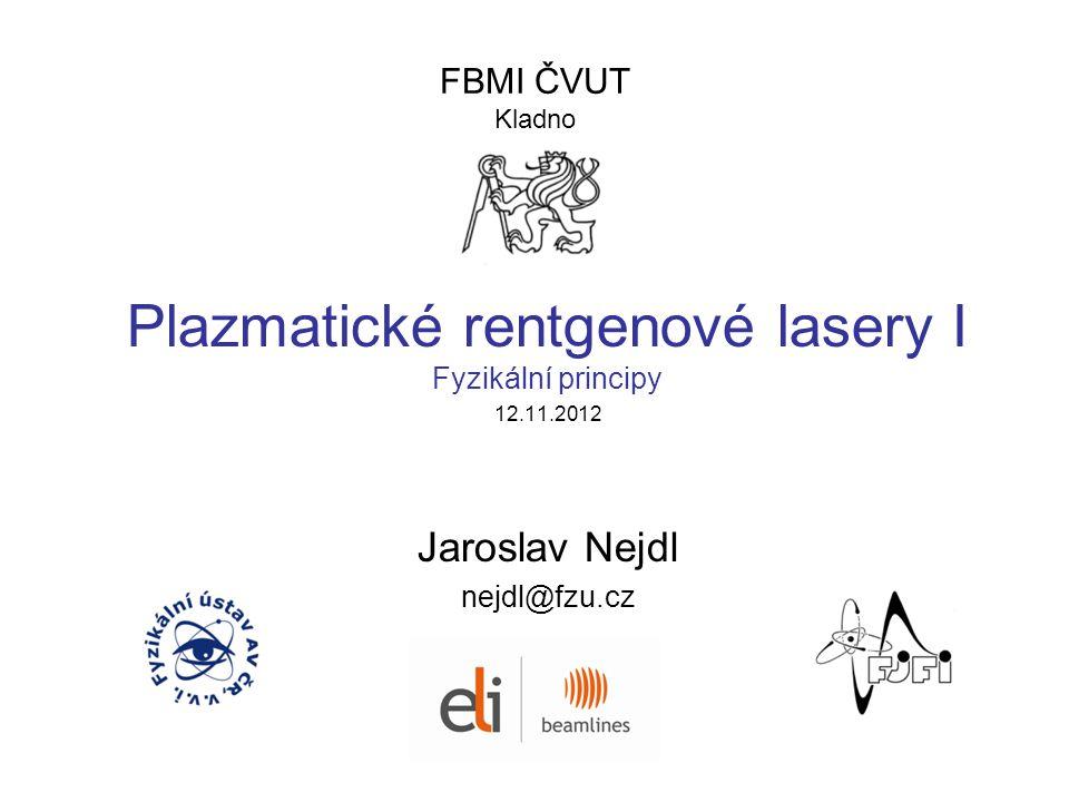 FBMI ČVUT Kladno Plazmatické rentgenové lasery I Fyzikální principy 12.11.2012 Jaroslav Nejdl nejdl@fzu.cz