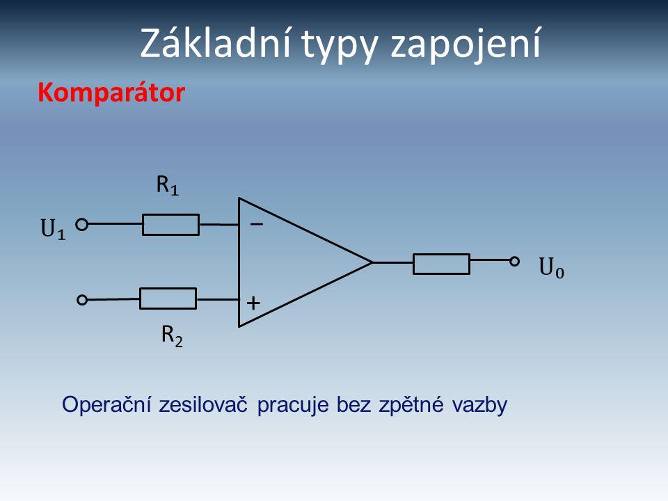 Základní typy zapojení Komparátor U₁ R₁R₁ + – U₀ R2R2 Operační zesilovač pracuje bez zpětné vazby