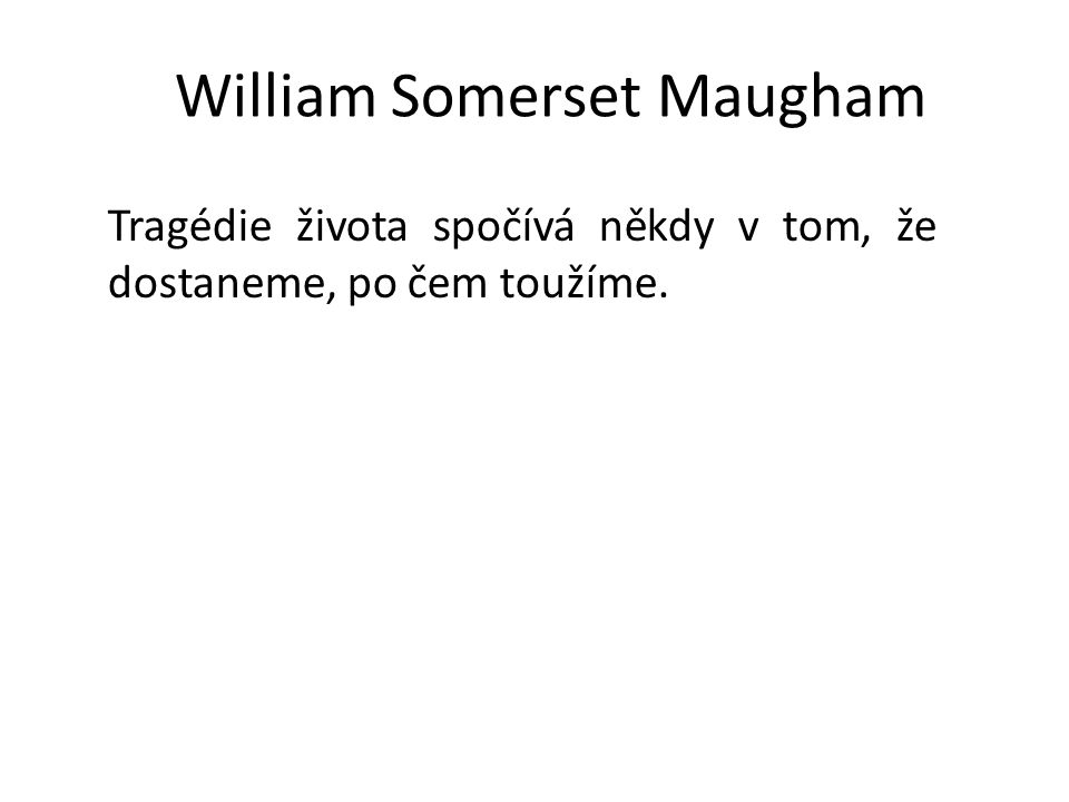 William Somerset Maugham Tragédie života spočívá někdy v tom, že dostaneme, po čem toužíme.