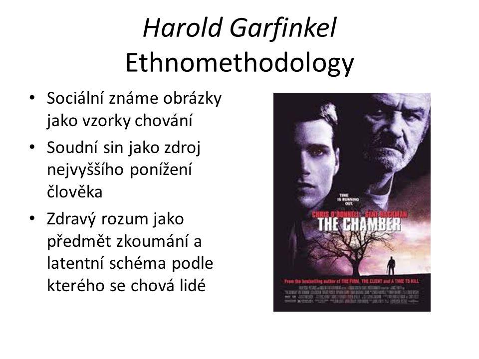 Harold Garfinkel Ethnomethodology Sociální známe obrázky jako vzorky chování Soudní sin jako zdroj nejvyššího ponížení člověka Zdravý rozum jako předmět zkoumání a latentní schéma podle kterého se chová lidé