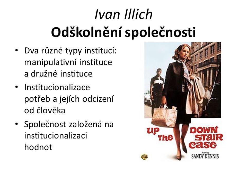Ivan Illich Odškolnění společnosti Dva různé typy institucí: manipulativní instituce a družné instituce Institucionalizace potřeb a jejích odcizení od člověka Společnost založená na institucionalizaci hodnot