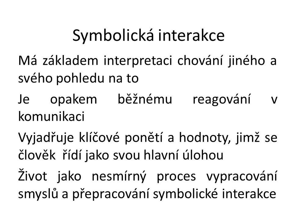 Symbolická interakce Má základem interpretaci chování jiného a svého pohledu na to Je opakem běžnému reagování v komunikaci Vyjadřuje klíčové ponětí a hodnoty, jimž se člověk řídí jako svou hlavní úlohou Život jako nesmírný proces vypracování smyslů a přepracování symbolické interakce