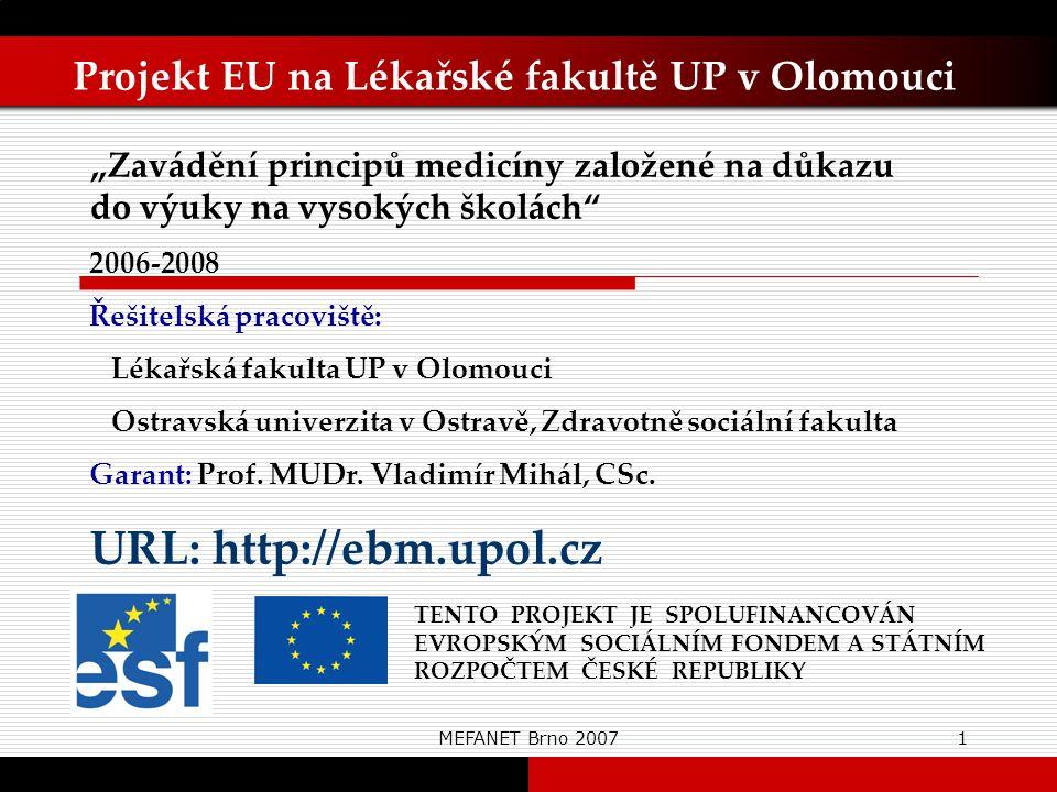 """MEFANET Brno 20071 Projekt EU na Lékařské fakultě UP v Olomouci TENTO PROJEKT JE SPOLUFINANCOVÁN EVROPSKÝM SOCIÁLNÍM FONDEM A STÁTNÍM ROZPOČTEM ČESKÉ REPUBLIKY """"Zavádění principů medicíny založené na důkazu do výuky na vysokých školách 2006-2008 Řešitelská pracoviště: Lékařská fakulta UP v Olomouci Ostravská univerzita v Ostravě, Zdravotně sociální fakulta Garant: Prof."""