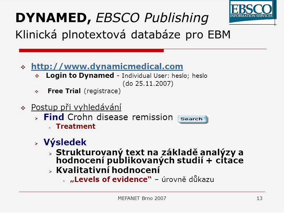 """MEFANET Brno 200713 DYNAMED, EBSCO Publishing Klinická plnotextová databáze pro EBM  http://www.dynamicmedical.com http://www.dynamicmedical.com  Login to Dynamed - Individual User: heslo; heslo (do 25.11.2007)  Free Trial (registrace)  Postup při vyhledávání  Find Crohn disease remission  Treatment  Výsledek  Strukturovaný text na základě analýzy a hodnocení publikovaných studií + citace  Kvalitativní hodnocení  """"Levels of evidence – úrovně důkazu"""