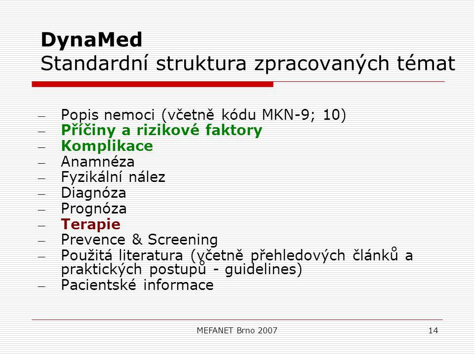 MEFANET Brno 200714 DynaMed Standardní struktura zpracovaných témat – Popis nemoci (včetně kódu MKN-9; 10) – Příčiny a rizikové faktory – Komplikace – Anamnéza – Fyzikální nález – Diagnóza – Prognóza – Terapie – Prevence & Screening – Použitá literatura (včetně přehledových článků a praktických postupů - guidelines) – Pacientské informace