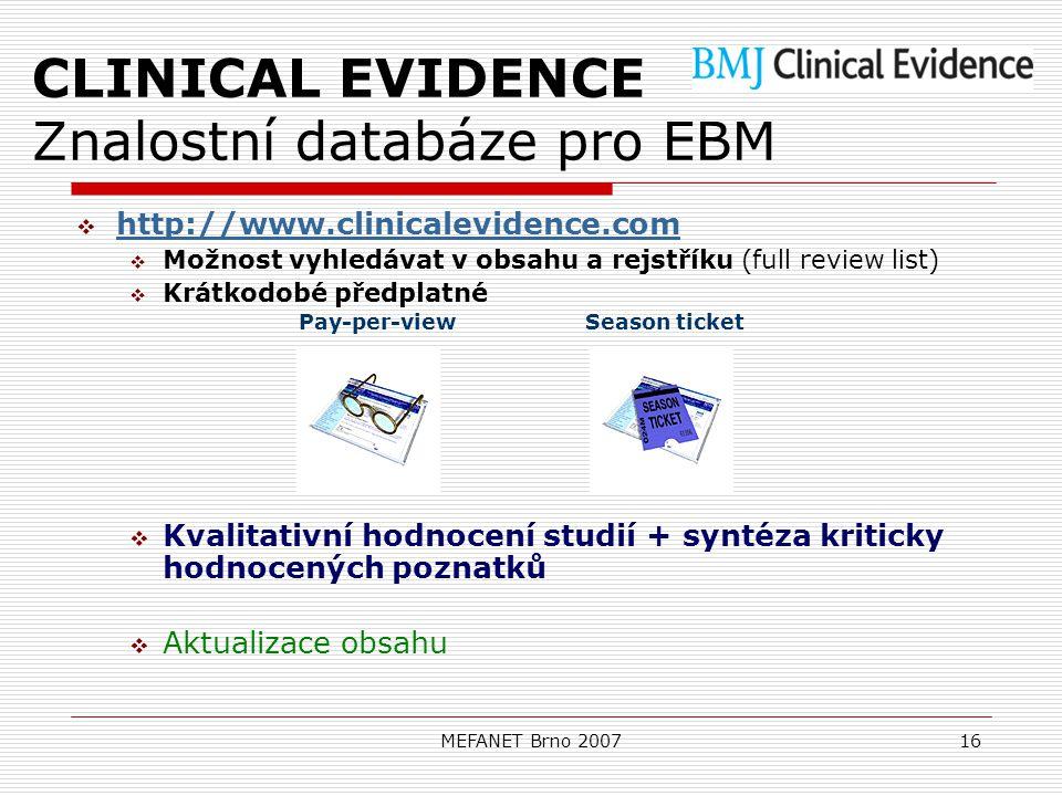 MEFANET Brno 200716 CLINICAL EVIDENCE Znalostní databáze pro EBM  http://www.clinicalevidence.com http://www.clinicalevidence.com  Možnost vyhledávat v obsahu a rejstříku (full review list)  Krátkodobé předplatné Pay-per-view Season ticket  Kvalitativní hodnocení studií + syntéza kriticky hodnocených poznatků  Aktualizace obsahu