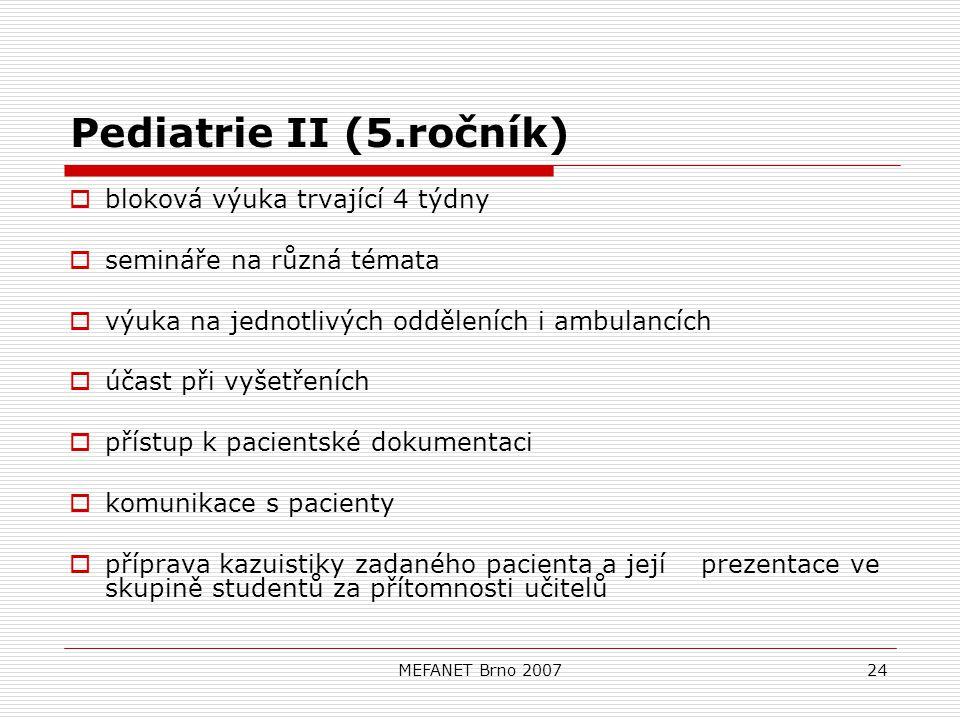 MEFANET Brno 200724 Pediatrie II (5.ročník)  bloková výuka trvající 4 týdny  semináře na různá témata  výuka na jednotlivých odděleních i ambulancích  účast při vyšetřeních  přístup k pacientské dokumentaci  komunikace s pacienty  příprava kazuistiky zadaného pacienta a její prezentace ve skupině studentů za přítomnosti učitelů