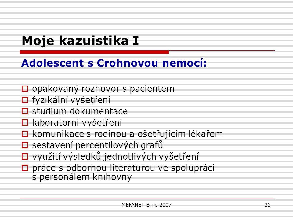 MEFANET Brno 200725 Moje kazuistika I Adolescent s Crohnovou nemocí:  opakovaný rozhovor s pacientem  fyzikální vyšetření  studium dokumentace  laboratorní vyšetření  komunikace s rodinou a ošetřujícím lékařem  sestavení percentilových grafů  využití výsledků jednotlivých vyšetření  práce s odbornou literaturou ve spolupráci s personálem knihovny
