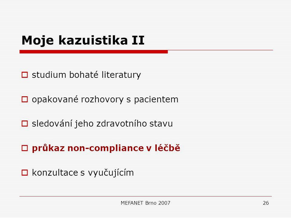 MEFANET Brno 200726 Moje kazuistika II  studium bohaté literatury  opakované rozhovory s pacientem  sledování jeho zdravotního stavu  průkaz non-compliance v léčbě  konzultace s vyučujícím