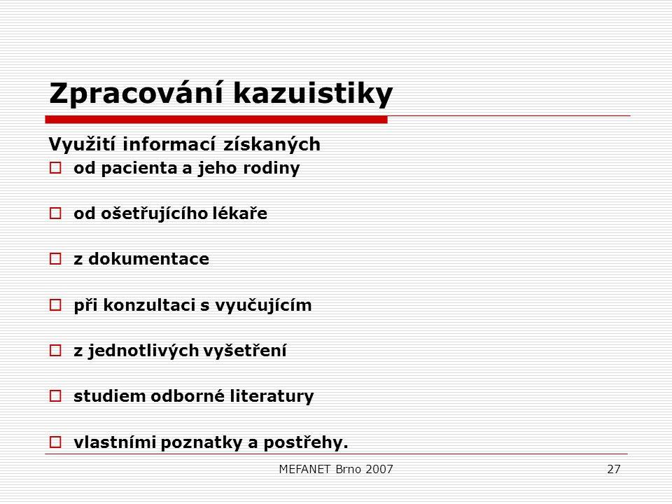 MEFANET Brno 200727 Zpracování kazuistiky Využití informací získaných  od pacienta a jeho rodiny  od ošetřujícího lékaře  z dokumentace  při konzultaci s vyučujícím  z jednotlivých vyšetření  studiem odborné literatury  vlastními poznatky a postřehy.