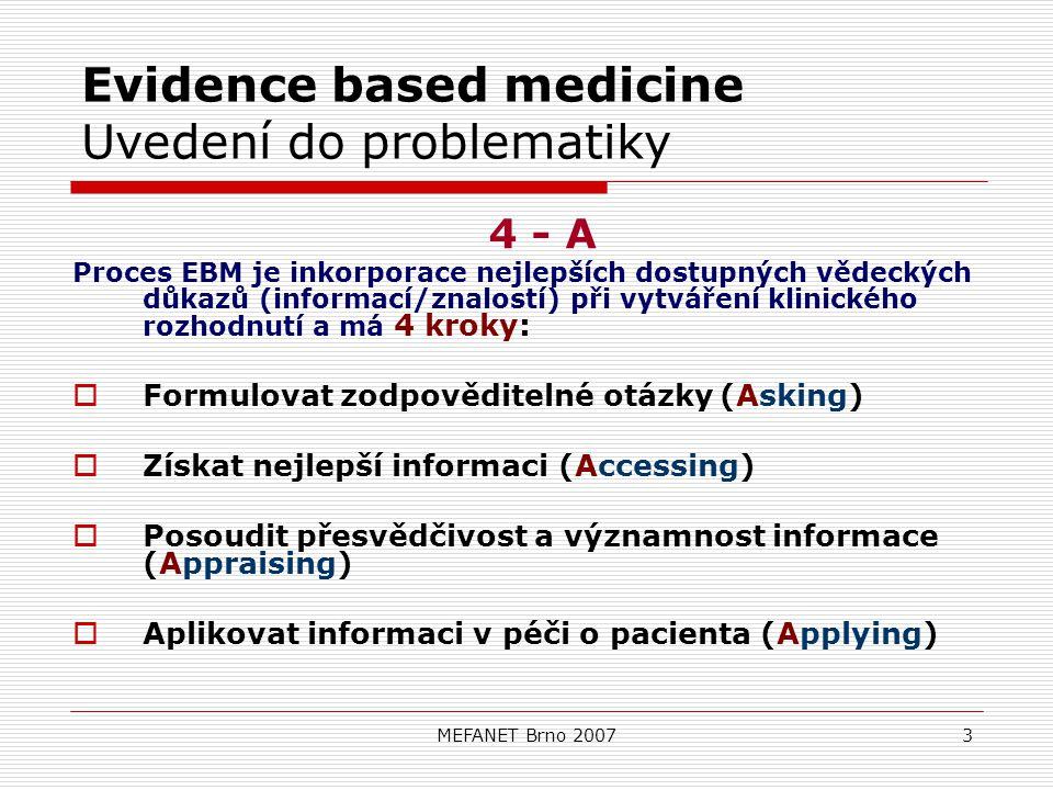 MEFANET Brno 20073 Evidence based medicine Uvedení do problematiky 4 - A Proces EBM je inkorporace nejlepších dostupných vědeckých důkazů (informací/znalostí) při vytváření klinického rozhodnutí a má 4 kroky:  Formulovat zodpověditelné otázky (Asking)  Získat nejlepší informaci (Accessing)  Posoudit přesvědčivost a významnost informace (Appraising)  Aplikovat informaci v péči o pacienta (Applying)