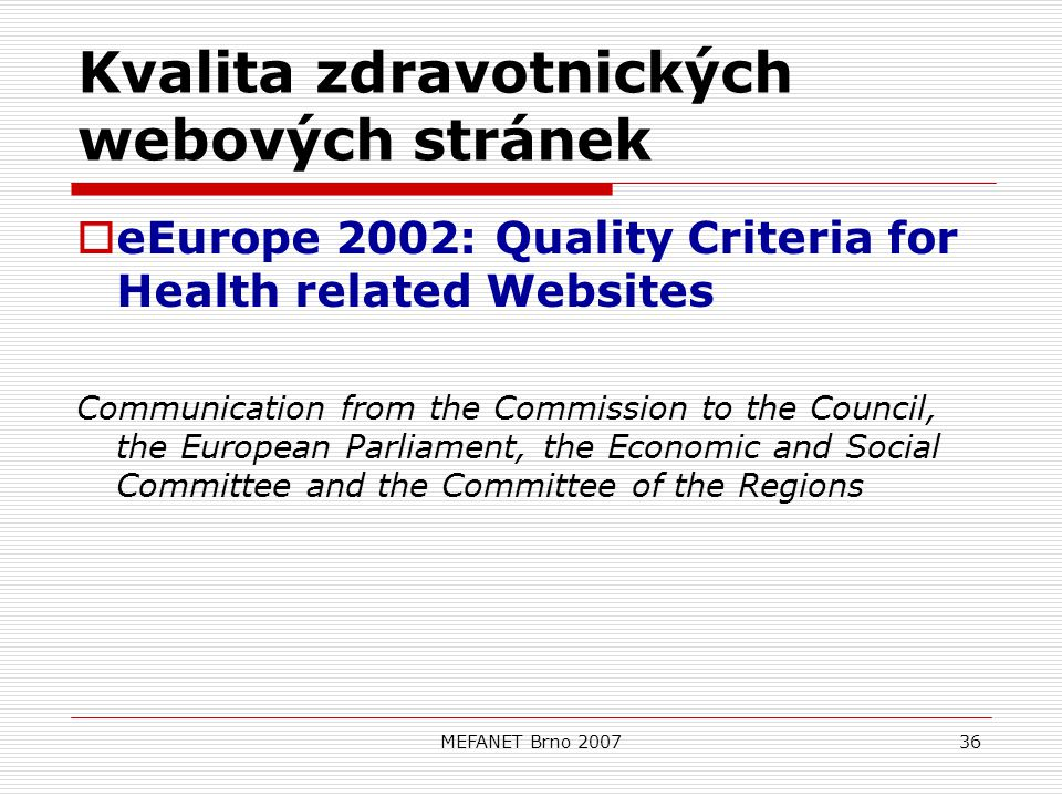 MEFANET Brno 200736 Kvalita zdravotnických webových stránek  eEurope 2002: Quality Criteria for Health related Websites Communication from the Commission to the Council, the European Parliament, the Economic and Social Committee and the Committee of the Regions
