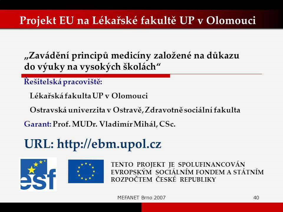 """MEFANET Brno 200740 Projekt EU na Lékařské fakultě UP v Olomouci TENTO PROJEKT JE SPOLUFINANCOVÁN EVROPSKÝM SOCIÁLNÍM FONDEM A STÁTNÍM ROZPOČTEM ČESKÉ REPUBLIKY """"Zavádění principů medicíny založené na důkazu do výuky na vysokých školách Řešitelská pracoviště: Lékařská fakulta UP v Olomouci Ostravská univerzita v Ostravě, Zdravotně sociální fakulta Garant: Prof."""