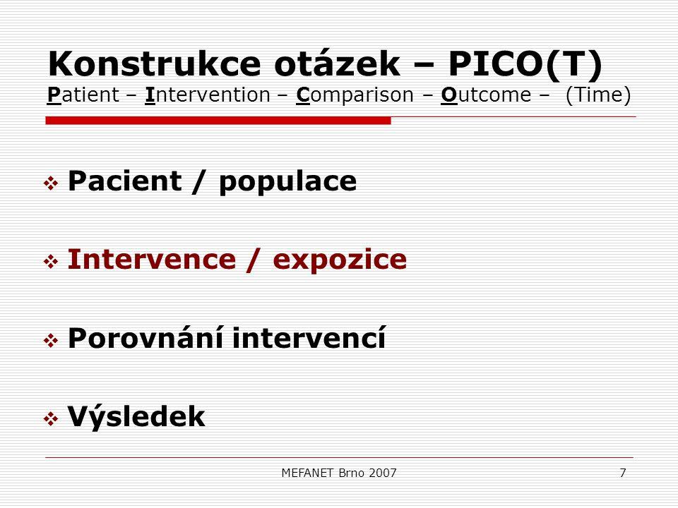 MEFANET Brno 20077 Konstrukce otázek – PICO(T) Patient – Intervention – Comparison – Outcome – (Time)  Pacient / populace  Intervence / expozice  Porovnání intervencí  Výsledek