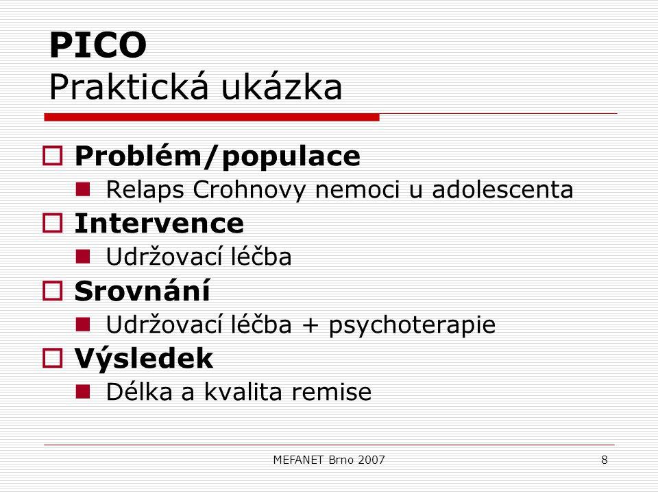 MEFANET Brno 20078 PICO Praktická ukázka  Problém/populace Relaps Crohnovy nemoci u adolescenta  Intervence Udržovací léčba  Srovnání Udržovací léčba + psychoterapie  Výsledek Délka a kvalita remise