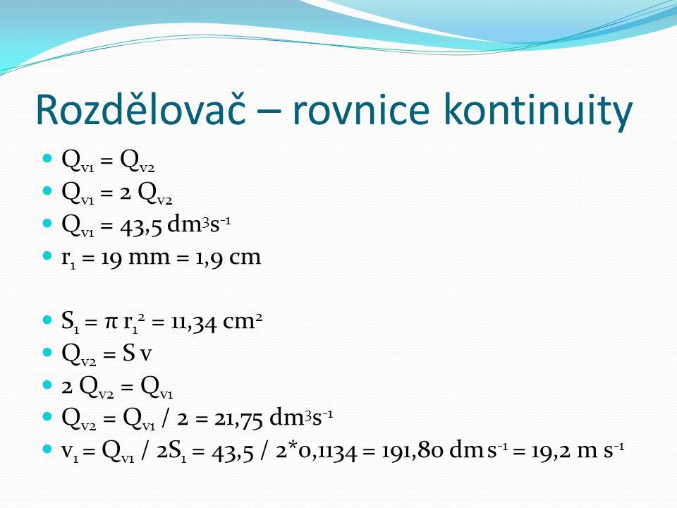 Rozdělovač – rovnice kontinuity Q v1 = Q v2 Q v1 = 2 Q v2 Q v1 = 43,5 dm 3 s -1 r 1 = 19 mm = 1,9 cm S 1 = π r 1 2 = 11,34 cm 2 Q v2 = S v 2 Q v2 = Q