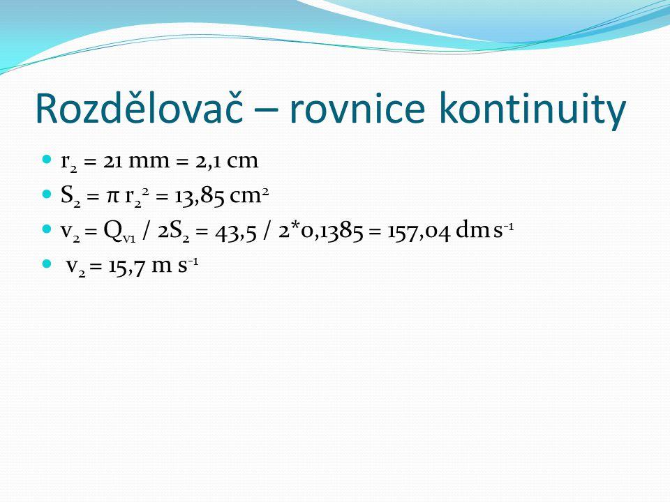 Rozdělovač – rovnice kontinuity r 2 = 21 mm = 2,1 cm S 2 = π r 2 2 = 13,85 cm 2 v 2 = Q v1 / 2S 2 = 43,5 / 2*0,1385 = 157,04 dm s -1 v 2 = 15,7 m s -1
