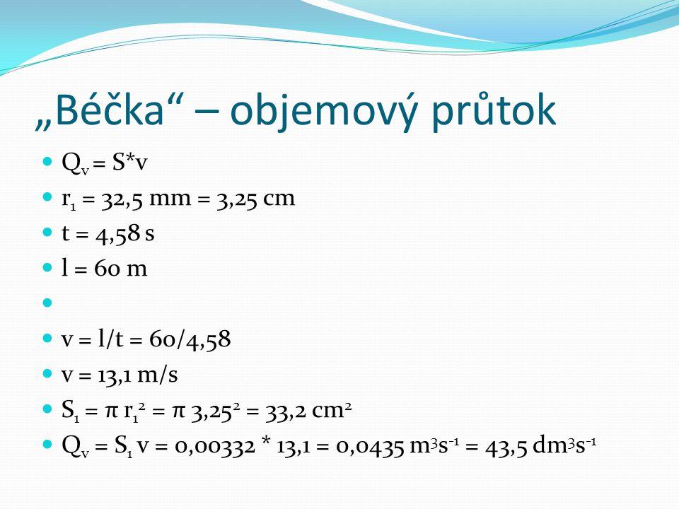 """""""Béčka"""" – objemový průtok Q v = S*v r 1 = 32,5 mm = 3,25 cm t = 4,58 s l = 60 m v = l/t = 60/4,58 v = 13,1 m/s S 1 = π r 1 2 = π 3,25 2 = 33,2 cm 2 Q"""