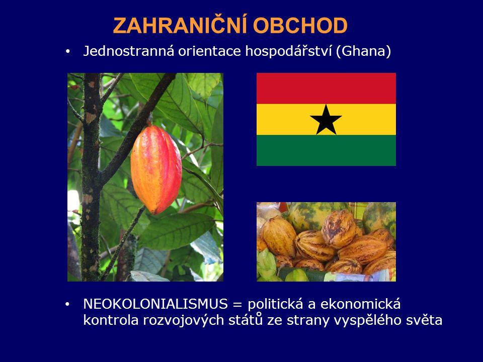 ZAHRANIČNÍ OBCHOD Jednostranná orientace hospodářství (Ghana) NEOKOLONIALISMUS = politická a ekonomická kontrola rozvojových států ze strany vyspělého