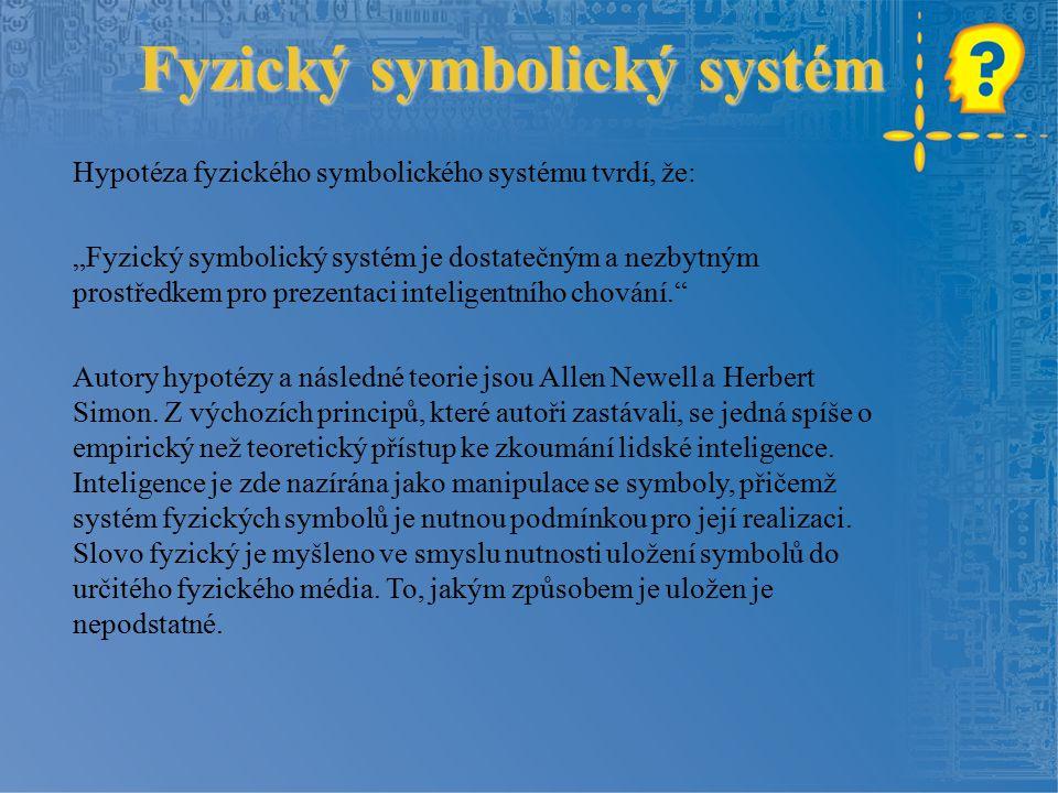 """Fyzický symbolický systém Hypotéza fyzického symbolického systému tvrdí, že: """"Fyzický symbolický systém je dostatečným a nezbytným prostředkem pro prezentaci inteligentního chování. Autory hypotézy a následné teorie jsou Allen Newell a Herbert Simon."""