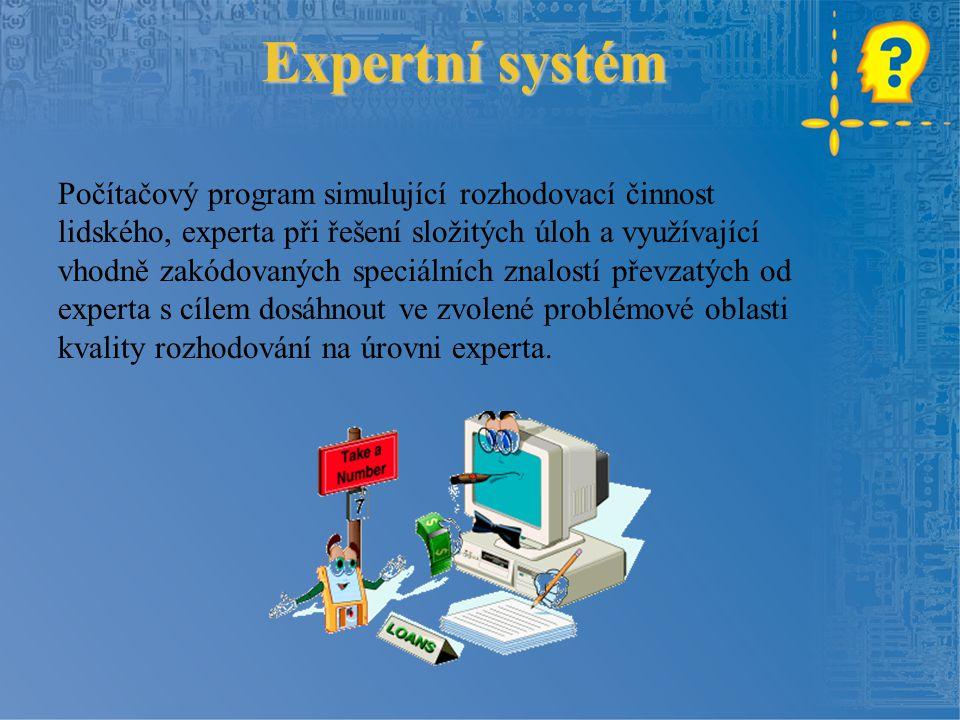 Expertní systém Počítačový program simulující rozhodovací činnost lidského, experta při řešení složitých úloh a využívající vhodně zakódovaných speciálních znalostí převzatých od experta s cílem dosáhnout ve zvolené problémové oblasti kvality rozhodování na úrovni experta.