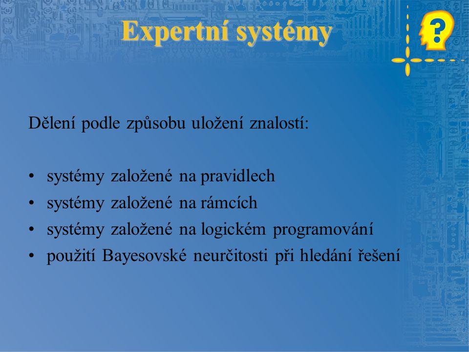 Expertní systémy Dělení podle způsobu uložení znalostí: systémy založené na pravidlech systémy založené na rámcích systémy založené na logickém programování použití Bayesovské neurčitosti při hledání řešení