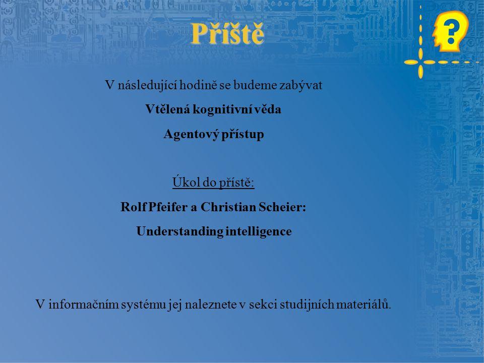 Příště V následující hodině se budeme zabývat Vtělená kognitivní věda Agentový přístup Úkol do přístě: Rolf Pfeifer a Christian Scheier: Understanding intelligence V informačním systému jej naleznete v sekci studijních materiálů.