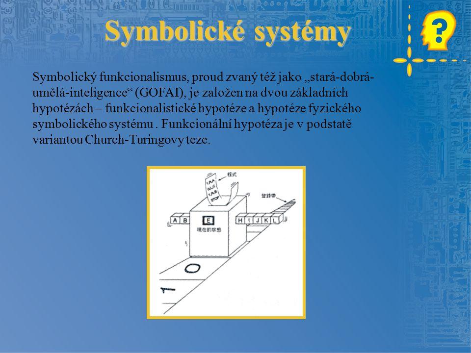 """Symbolické systémy Symbolický funkcionalismus, proud zvaný též jako """"stará-dobrá- umělá-inteligence (GOFAI), je založen na dvou základních hypotézách – funkcionalistické hypotéze a hypotéze fyzického symbolického systému."""