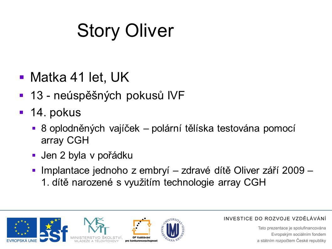 Story Oliver  Matka 41 let, UK  13 - neúspěšných pokusů IVF  14. pokus  8 oplodněných vajíček – polární tělíska testována pomocí array CGH  Jen 2