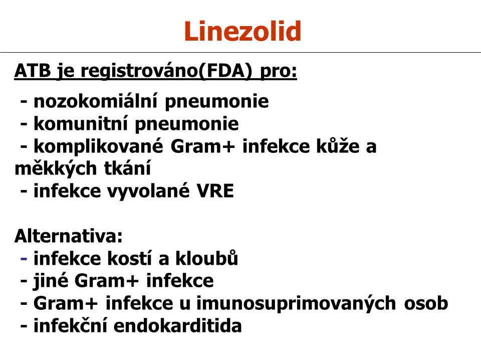 Linezolid ATB je registrováno(FDA) pro: - nozokomiální pneumonie - komunitní pneumonie - komplikované Gram+ infekce kůže a měkkých tkání - infekce vyvolané VRE Alternativa: - infekce kostí a kloubů - jiné Gram+ infekce - Gram+ infekce u imunosuprimovaných osob - infekční endokarditida