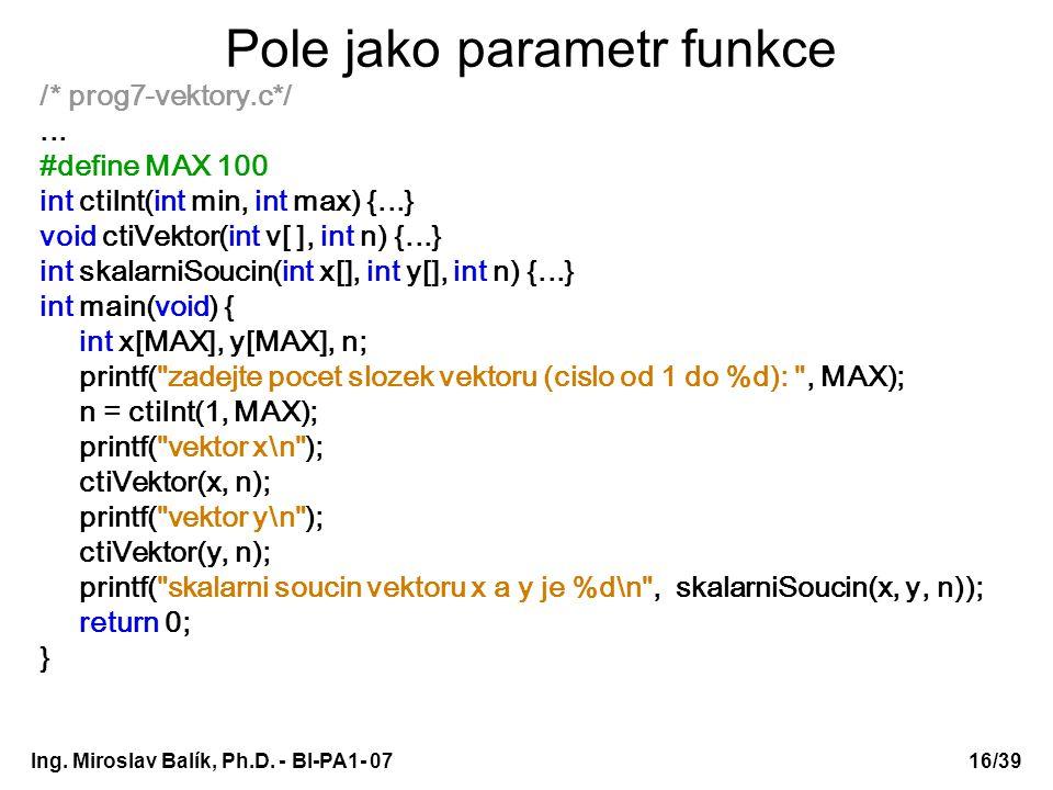 Ing. Miroslav Balík, Ph.D. - BI-PA1- 0716/39 Pole jako parametr funkce /* prog7-vektory.c*/... #define MAX 100 int ctiInt(int min, int max) {...} void