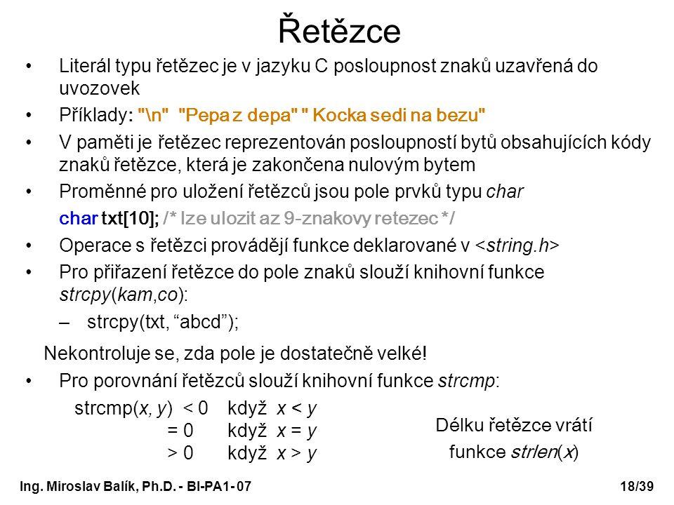 Ing. Miroslav Balík, Ph.D. - BI-PA1- 0718/39 Řetězce Literál typu řetězec je v jazyku C posloupnost znaků uzavřená do uvozovek Příklady :