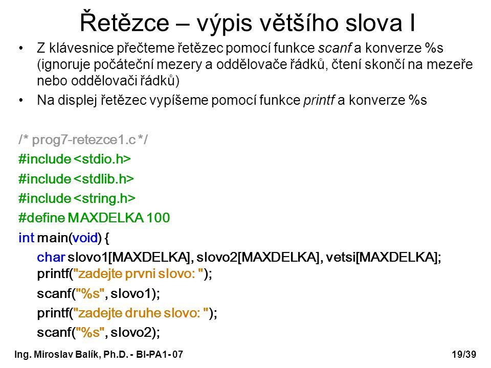 Ing. Miroslav Balík, Ph.D. - BI-PA1- 0719/39 Řetězce – výpis většího slova I Z klávesnice přečteme řetězec pomocí funkce scanf a konverze %s (ignoruje