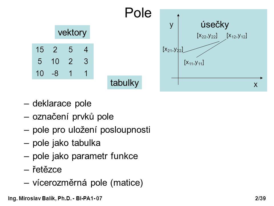 Ing. Miroslav Balík, Ph.D. - BI-PA1- 072/39 Pole –deklarace pole –označení prvků pole –pole pro uložení posloupnosti –pole jako tabulka –pole jako par