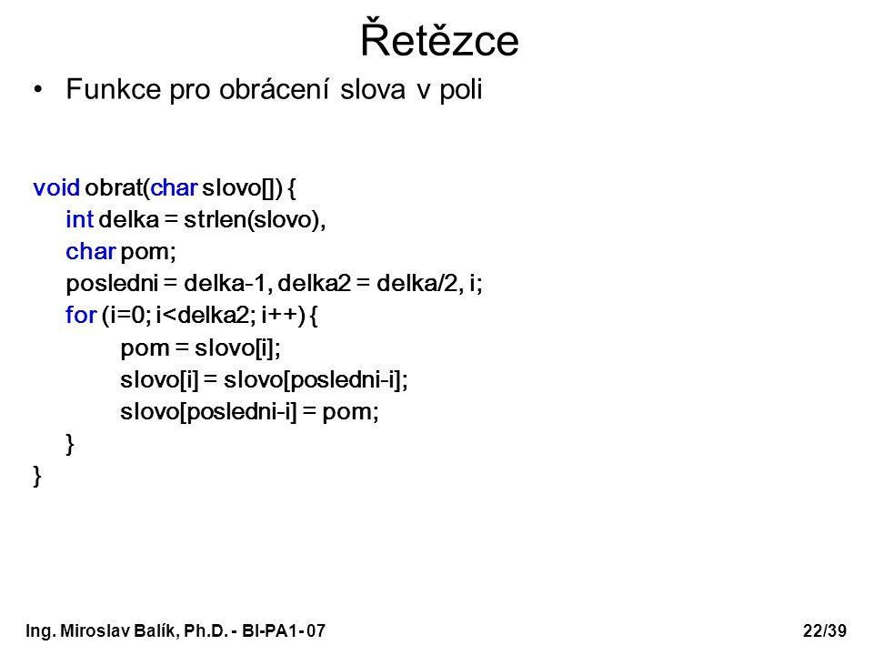 Ing. Miroslav Balík, Ph.D. - BI-PA1- 0722/39 Řetězce Funkce pro obrácení slova v poli void obrat(char slovo[]) { int delka = strlen(slovo), char pom;