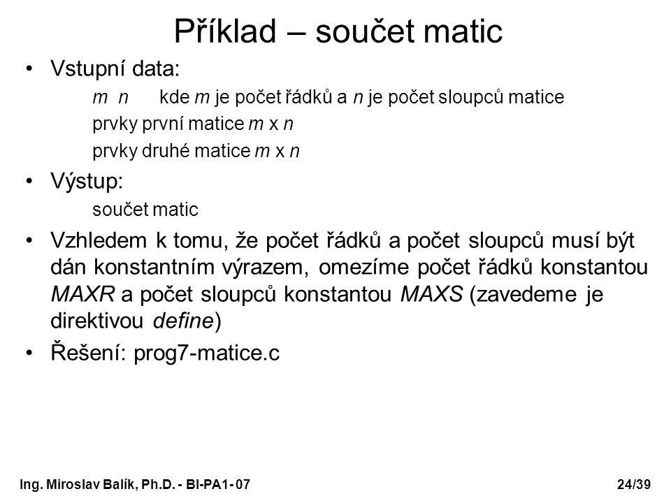 Ing. Miroslav Balík, Ph.D. - BI-PA1- 0724/39 Příklad – součet matic Vstupní data: m nkde m je počet řádků a n je počet sloupců matice prvky první mati