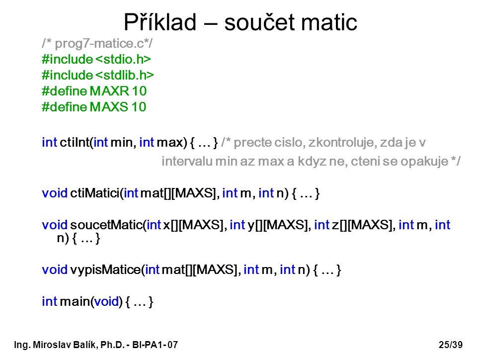 Ing. Miroslav Balík, Ph.D. - BI-PA1- 0725/39 Příklad – součet matic /* prog7-matice.c*/ #include #define MAXR 10 #define MAXS 10 int ctiInt(int min, i