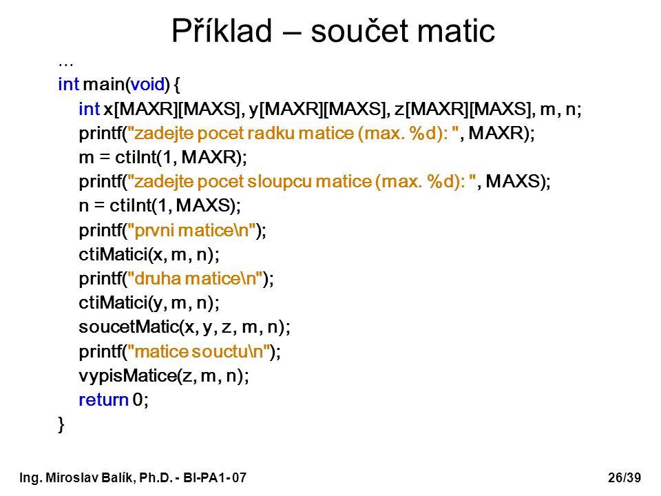 Ing. Miroslav Balík, Ph.D. - BI-PA1- 0726/39 Příklad – součet matic... int main(void) { int x[MAXR][MAXS], y[MAXR][MAXS], z[MAXR][MAXS], m, n; printf(