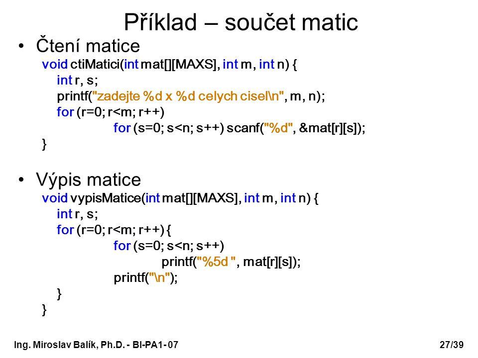 Ing. Miroslav Balík, Ph.D. - BI-PA1- 0727/39 Příklad – součet matic Čtení matice void ctiMatici(int mat[][MAXS], int m, int n) { int r, s; printf(