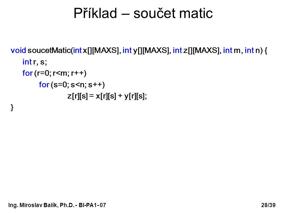 Ing. Miroslav Balík, Ph.D. - BI-PA1- 0728/39 Příklad – součet matic void soucetMatic(int x[][MAXS], int y[][MAXS], int z[][MAXS], int m, int n) { int